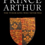 Prince Arthur: The Tudor King Who Never Was by Sean Cunningham